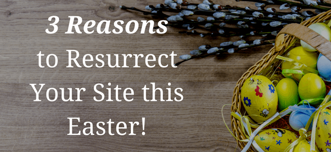 3 Reasons to Resurrect your Site this Easter