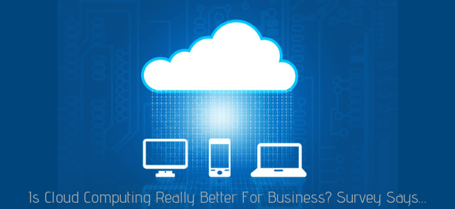 Is Cloud Computing Really Better For Business? Survey Says…