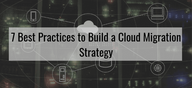 7 Best Practices to Build a Cloud Migration Strategy