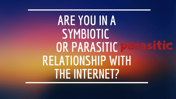 Is your relationship with the internet symbiotic, or parasitic?